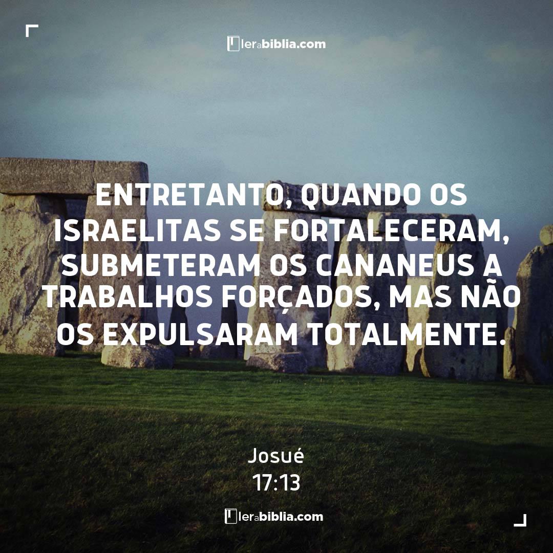 Entretanto, quando os israelitas se fortaleceram, submeteram os cananeus a trabalhos forçados, mas não os expulsaram totalmente. – Josué