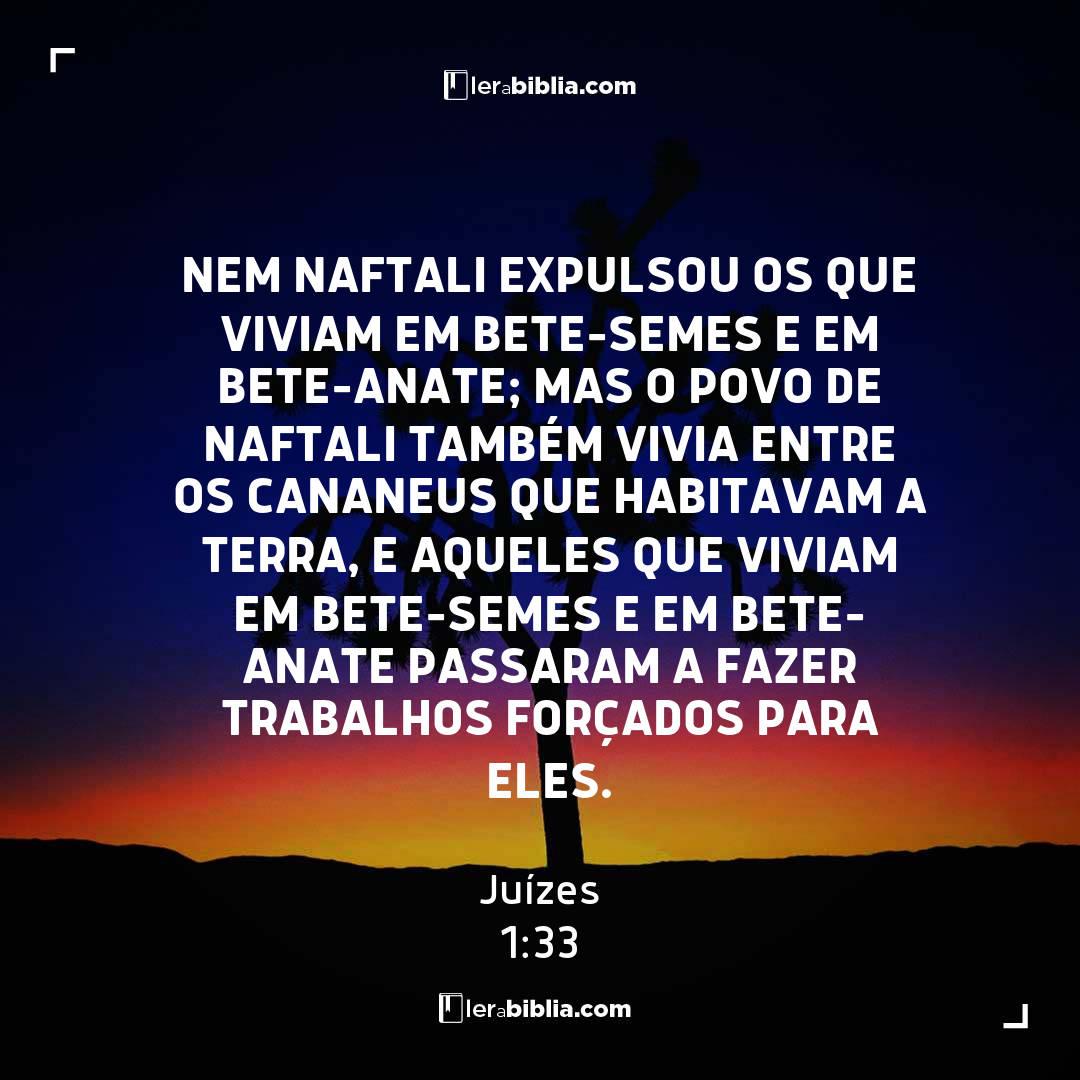 Nem Naftali expulsou os que viviam em Bete-Semes e em Bete-Anate; mas o povo de Naftali também vivia entre os cananeus que habitavam a terra, e aqueles que viviam em Bete-Semes e em Bete-Anate passaram a fazer trabalhos forçados para eles. – Juízes