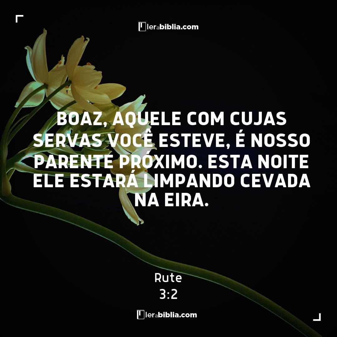 Boaz, aquele com cujas servas você esteve, é nosso parente próximo. Esta noite ele estará limpando cevada na eira. – Rute