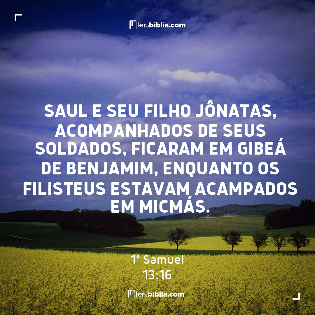 Saul e seu filho Jônatas, acompanhados de seus soldados, ficaram em Gibeá de Benjamim, enquanto os filisteus estavam acampados em Micmás. – 1º Samuel