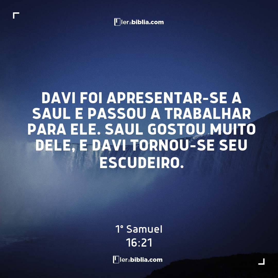 Davi foi apresentar-se a Saul e passou a trabalhar para ele. Saul gostou muito dele, e Davi tornou-se seu escudeiro. – 1º Samuel