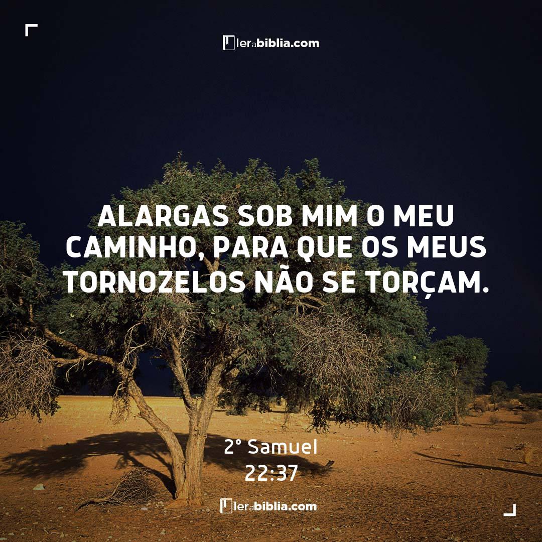 2º Samuel - 22 - 37 - Alargas sob mim o meu caminho