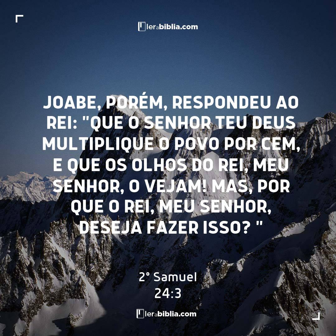 """Joabe, porém, respondeu ao rei: """"Que o Senhor teu Deus multiplique o povo por cem, e que os olhos do rei, meu senhor, o vejam! Mas, por que o rei, meu senhor, deseja fazer isso? """" – 2º Samuel"""