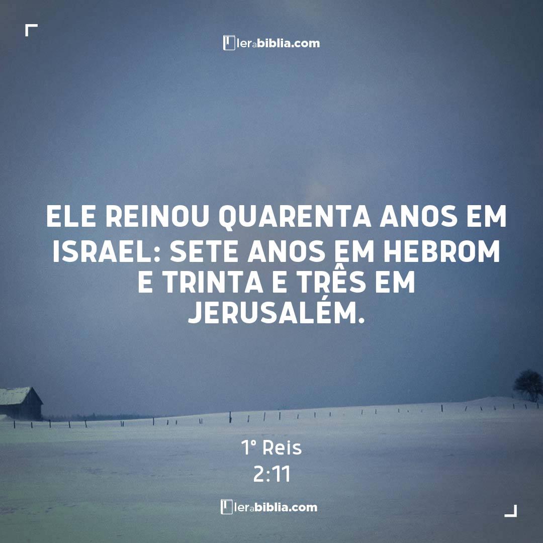 Ele reinou quarenta anos em Israel: sete anos em Hebrom e trinta e três em Jerusalém. – 1º Reis