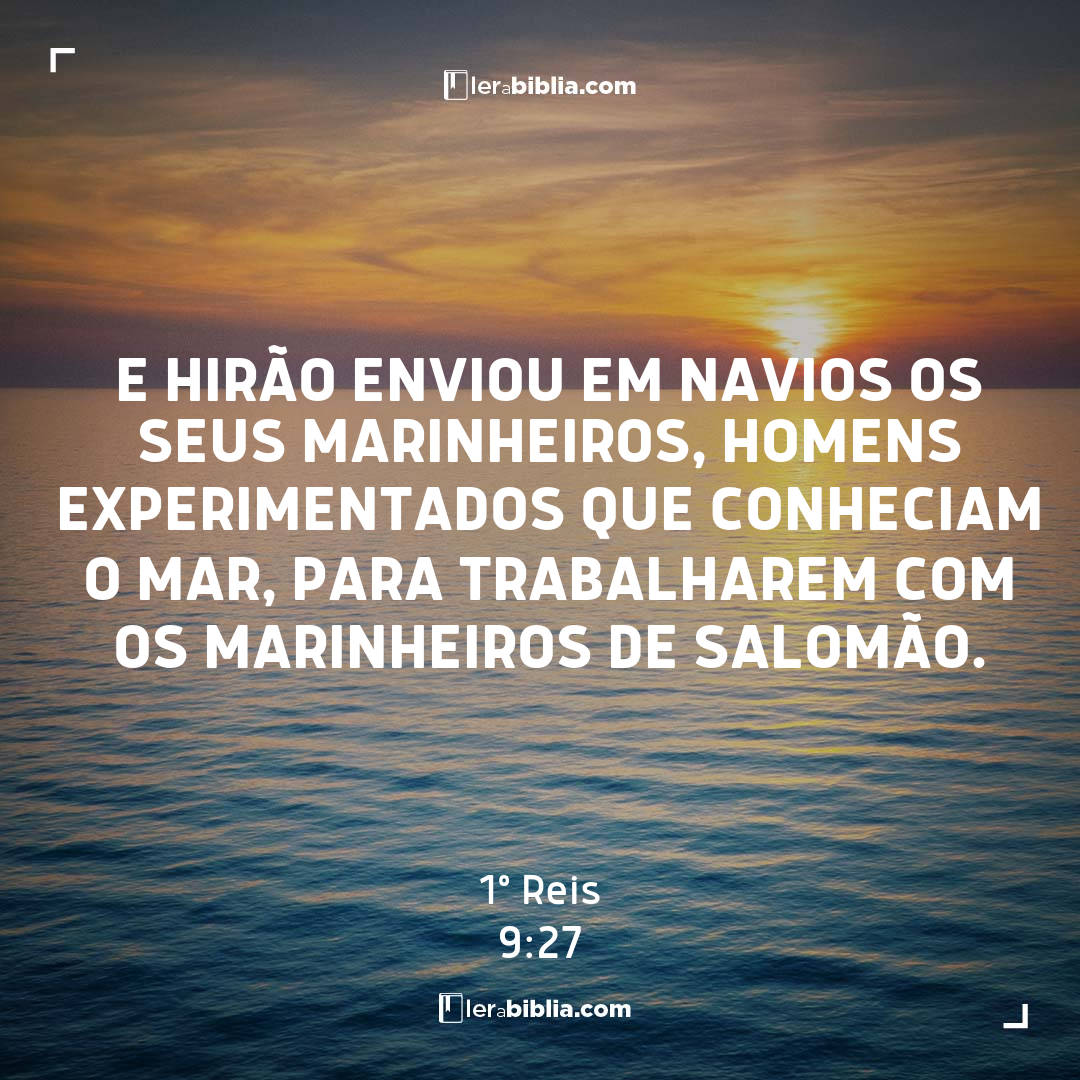 E Hirão enviou em navios os seus marinheiros, homens experimentados que conheciam o mar, para trabalharem com os marinheiros de Salomão. – 1º Reis