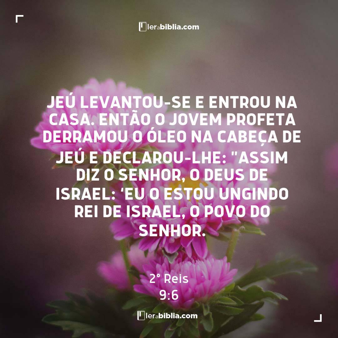 """Jeú levantou-se e entrou na casa. Então o jovem profeta derramou o óleo na cabeça de Jeú e declarou-lhe: """"Assim diz o Senhor, o Deus de Israel: 'Eu o estou ungindo rei de Israel, o povo do Senhor. – 2º Reis"""